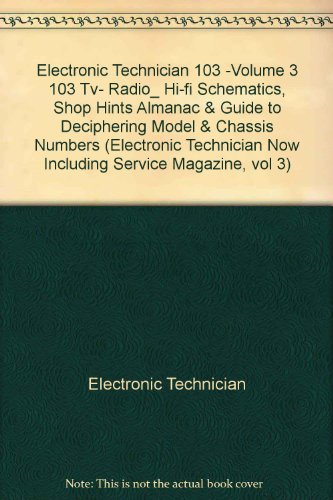 Electronic Technician 103 -Volume 3 103 Tv- Radio_ Hi-fi Schematics, Shop Hints Almanac & Guide to Deciphering Model & Chassis Numbers (Electronic Technician Now Including Service Magazine, vol 3)