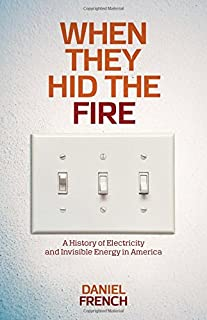 Book Cover: When They Hid the Fire: A History of Electricity and Invisible Energy in America