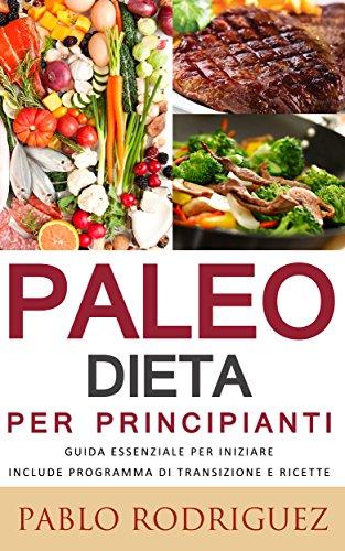 Paleo dieta per principianti - Guida essenziale per iniziare la dieta Paleolitica include programma di transizione e ricette (Italian Edition)