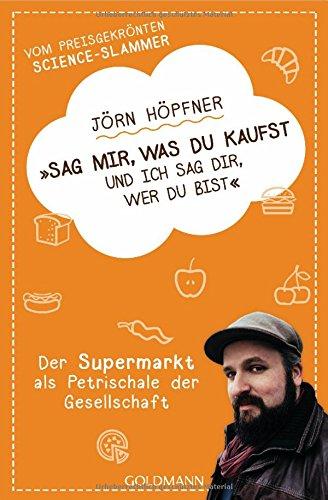 Sag mir, was du kaufst, und ich sag dir, wer du bist: Der Supermarkt als Petrischale der Gesellschaft - Vom preisgekrönten Science-Slammer