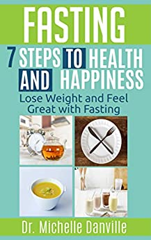 Fasting – 7 Steps to Health and Happiness: Lose Weight and Feel Great with Fasting by [Danville, Dr. Michelle]