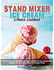 Stand Mixer Ice Cream Maker Cookbook: Delicious, Quick, Healthy, and Easy to Follow Frozen Homemade Recipes for Your Stand Mixer Ice Cream Maker