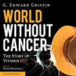 World without Cancer: The Story of Vitamin B17 | G. Edward Griffin