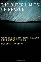 The Outer Limits of Reason: What Science, Mathematics, and Logic Cannot Tell Us (MIT Press) by Noson S. Yanofsky (2013-08-23)