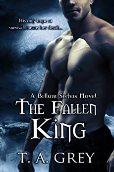 The Fallen King (The Bellum Sisters 4) (paranormal romance) by [Grey, T. A.]