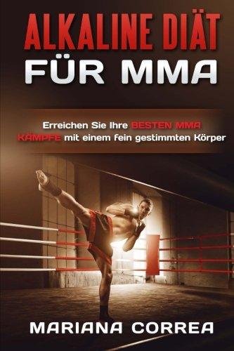 Download ALKALINE DIAT Fur MMA: Erreichen Sie Ihre BESTEN MMA KAMPFE mit einem fein gestimmten Korper (German Edition) PDF