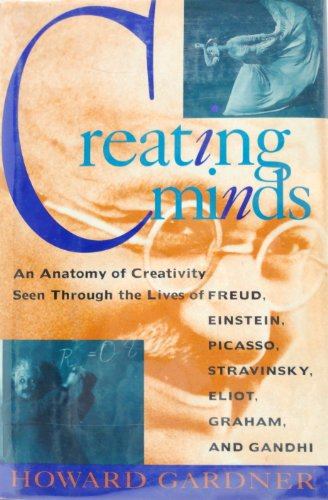 Creating Minds: An Anatomy of Creativity Seen Through the Lives of Freud, Einstein, Picasso, Stravinksy, Eliot, Graham,
