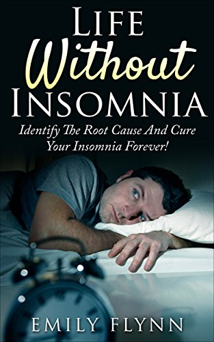 Life Without Insomnia: Identify The Root Cause And Cure Your Insomnia Forever!