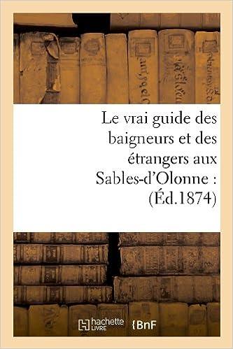Le Vrai Guide Des Baigneurs Et Des Etrangers Aux Sables-D'Olonne: (Ed.1874) (Histoire)