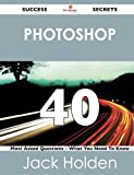 Photoshop 40 Success Secrets - 40 Most Asked Questions on Photoshop - What You Need to Know, Jack Holden, 1488518807