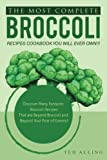 The Most Complete Broccoli Recipes Cookbook You Will Ever Own!!!: Discover...