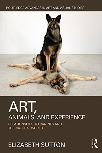 Art, Animals, and Experience: Relationships to Canines and the Natural World (Routledge Advances in Art and Visual Studies)