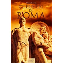 Guerrieri di Roma. La vita, le battaglie, il valore degli uomini che forgiarono una civiltà e fondarono un Impero. (Italian Edition)
