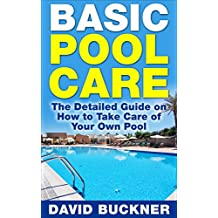 Basic Pool Care: The Detailed Guide on How to Take Care of Your Own Pool (Pool Care, Pools)
