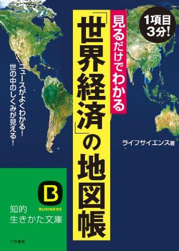 見るだけでわかる「世界経済」の地図帳: ニュースがよくわかる!  世の中のしくみが見える! (知的生きかた文庫)