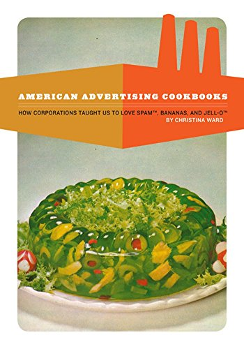 American Advertising Cookbooks: How Corporations Taught Us to Love Bananas, Spam, and Jell-O by Christina Ward