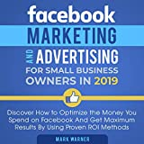 Facebook Marketing and Advertising for Small Business Owners in 2019: Discover How to Optimize the Money You Spend on Facebook and Get Maximum Results by Using Proven ROI Methods