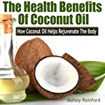 The Health Benefits of Coconut Oil: How Coconut Oil Helps Rejuvenate the Body | Ashley Rainford