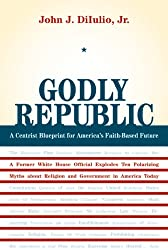 Godly Republic: A Centrist Blueprint for America's Faith-Based Future: A Former White House Official Explodes Ten Polarizing Myths about Religion and ... in America Today (Wildavsky Forum Series)