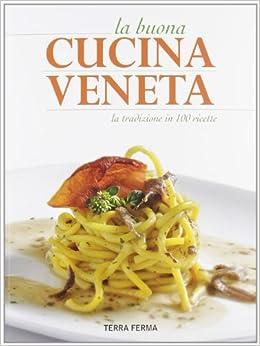 La buona cucina veneta. La tradizione in 100 ricette: Terra Ferma ...
