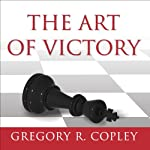 The Art of Victory: Strategies for Success and Survival in a Changing World | Gregory R. Copley