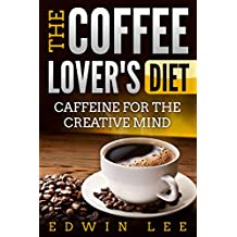 The Coffee Lover's Diet: Caffeine for the Creative Mind, Ultimate Guide to Coffee: Grab a Cup of Coffee (Coffee benefits, Recipes & Facts Book 1)