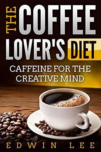 The Coffee Lover's Diet: Caffeine for the Creative Mind, Ultimate Guide to Coffee: Grab a Cup of Coffee (Coffee benefits & Facts Book 1)