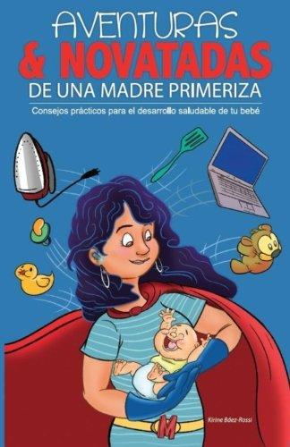 Aventuras y novatadas de una madre primeriza: Consejos practicos para el desarrollo saludable de tu bebe (Spanish Edition) - Baez-Rossi, Kirine