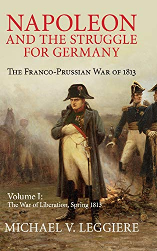 Napoleon and the Struggle for Germany: The Franco-Prussian War of 1813 (Cambridge Military Histories) (Volume 1)