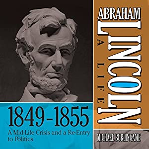 Abraham Lincoln: A Life 1849-1855: A Mid-Life Crisis and a Re-Entry to Politics Audiobook