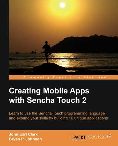Creating Mobile Apps with Sencha Touch 2 by Bryan P. Johnson , John Earl Clark, Publisher : Packt Publishing