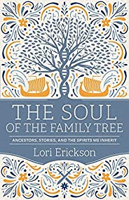 The Soul of the Family Tree: Ancestors, Stories, and the Spirits We Inherit