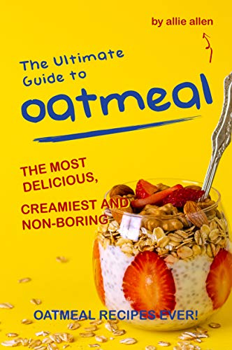 The Ultimate Guide to Oatmeal: The Most Delicious, Creamiest and Non-Boring Oatmeal Recipes Ever! by [Allen, Allie]