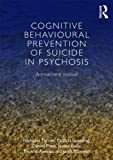 Cognitive Behavioural Prevention of Suicide in Psychosis : A Treatment Manual, Tarrier, Nicholas and Gooding, Patricia, 0415658705