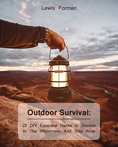 Outdoor Survival: 25 DIY Essential Hacks To Survive In The Wilderness And Stay Alive: (Survival Guide, Outdoor Survival Skills, How To Survive) (Off Grid Living, Camping) by [Forman, Lewis ]