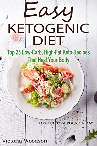 Easy Ketogenic Diet: Top 25 Low-Carb, High-Fat Keto Recipes That Heal Your Body by Victoria Woodson