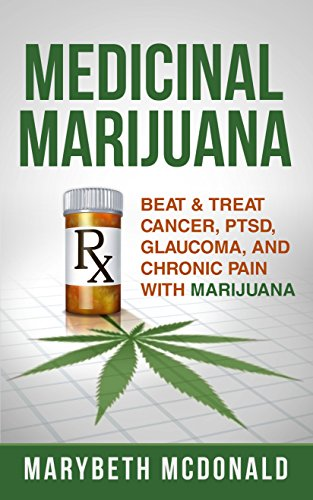 Medicinal Marijuana: Beat & Treat Cancer, PTSD, Glaucoma, and Chronic Pain With Marijuana (Medical Marijuana Book 1)