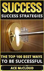 Success: Success Strategies- The Top 100 Best Ways To Be Successful (Success Tips, Success Strategies, Success Habits, Productivity Hacks, Intelligent Decision Making)