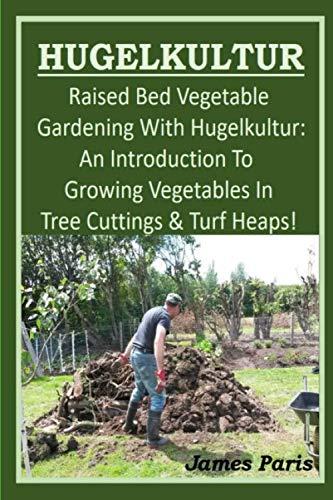 HUGELKULTUR - Raised Bed Vegetable Gardening With Hugelkultur; An Introduction To Growing Vegetables In Tree Cuttings And Turf Heaps (Vegetable Gardening Shorts)