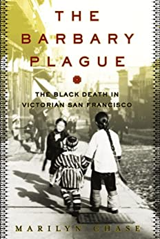 The Barbary Plague: The Black Death in Victorian San Francisco by [Chase, Marilyn]