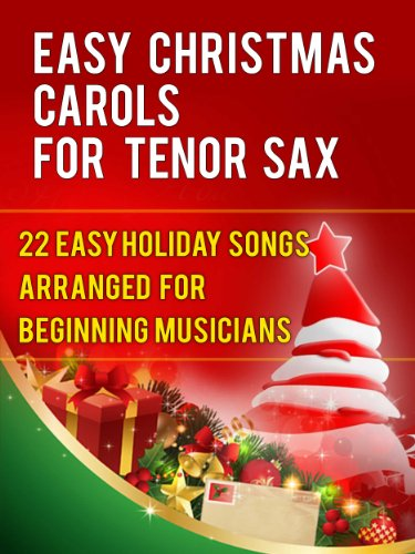 Easy Christmas Carols For Tenor Saxophone: 22 Easy Holiday Songs Arranged For Beginning Musicians (Easy Christmas Carols For Concert Band Instruments Book ()