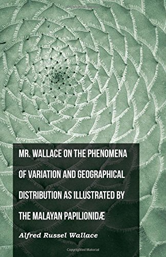 Mr. Wallace on the Phenomena of Variation and Geographical Distribution as Illustrated by the Malayan Papilionidæ PDF