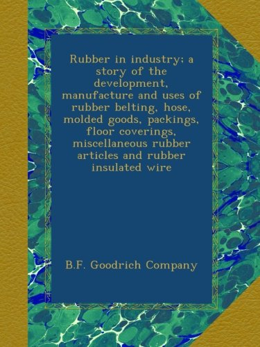 Rubber in industry; a story of the development, manufacture and uses of rubber belting, hose, molded goods, packings, floor coverings, miscellaneous rubber articles and rubber insulated wire -