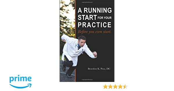 A Running Start for Your Practice: Before You Even Start: Brandon K. Pasa DC: 9781432761554: Amazon.com: Books