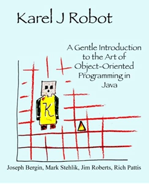 Karel J Robot A Gentle Introduction To The Art Of Object Oriented Programming In Java Bergin Joseph Stehlik Mark Roberts Jim Pattis Richard 9780970579515 Amazon Com Books