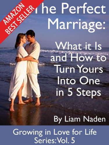 The Perfect Marriage: What it Is and How to Turn Yours Into One in 5 Steps (Growing in Love for Life Series) by [Naden, Liam]
