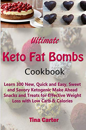 Ultimate Keto Fat Bombs Cookbook: Learn 300 New, Quick and Easy, Sweet and Savory Ketogenic Make Ahead Snacks and Treats for Effective Weight Loss with Low Carb & Calories by Tina Carter