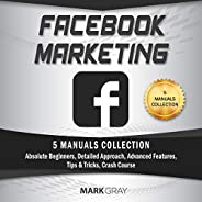Facebook Marketing: 5 Manuals Collection (Absolute Beginners, Detailed Approach, Advanced Features, Tips &