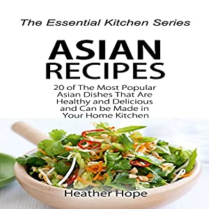 Asian Recipes: 20 of the Most Popular Asian Dishes That Are Healthy and Delicious and Can be Made in Your Home Kitchen Audiobook
