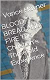 BLOOD, BREAD AND FIRE  The Christian's Threefold Experience